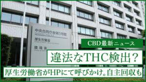 厚生労働省が違法なTHCを検出した製品の呼びかけを発表。販売元は自主回収も